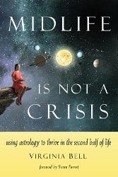 MIDLIFE IS NOT A CRISIS: Using Astrology to Thrive in the Second Half of Life by Virginia Bell