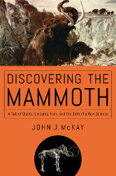 DISCOVERING THE MAMMOTH:  A Tale of Giants, Unicorns,Ivory, and the Birth of a New Science by John McCay