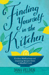 FINDING YOURSELF IN THE KITCHEN: Kitchen Meditations and Inspired Recipes from a Mindful Cook by Dana Velden